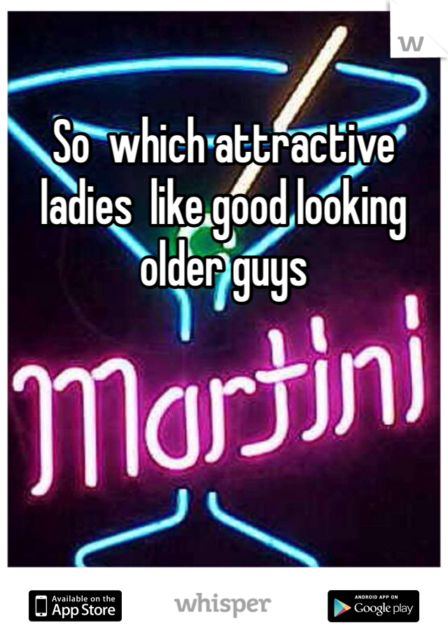 So  which attractive ladies  like good looking older guys