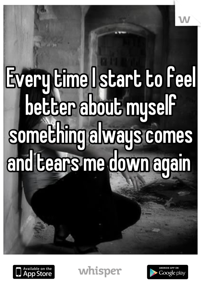 Every time I start to feel better about myself something always comes and tears me down again