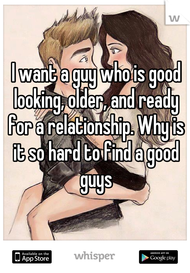 I want a guy who is good looking, older, and ready for a relationship. Why is it so hard to find a good guys