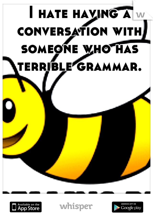 I hate having a conversation with someone who has terrible grammar.