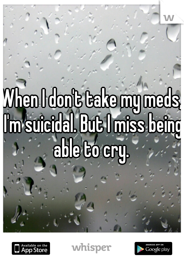 When I don't take my meds, I'm suicidal. But I miss being able to cry.