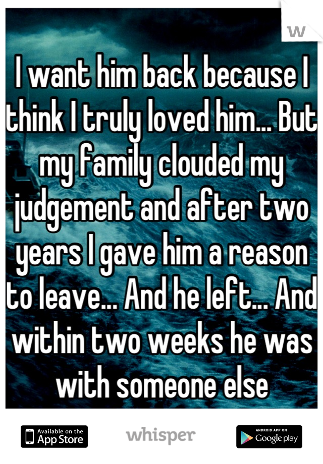 I want him back because I think I truly loved him... But my family clouded my judgement and after two years I gave him a reason to leave... And he left... And within two weeks he was with someone else