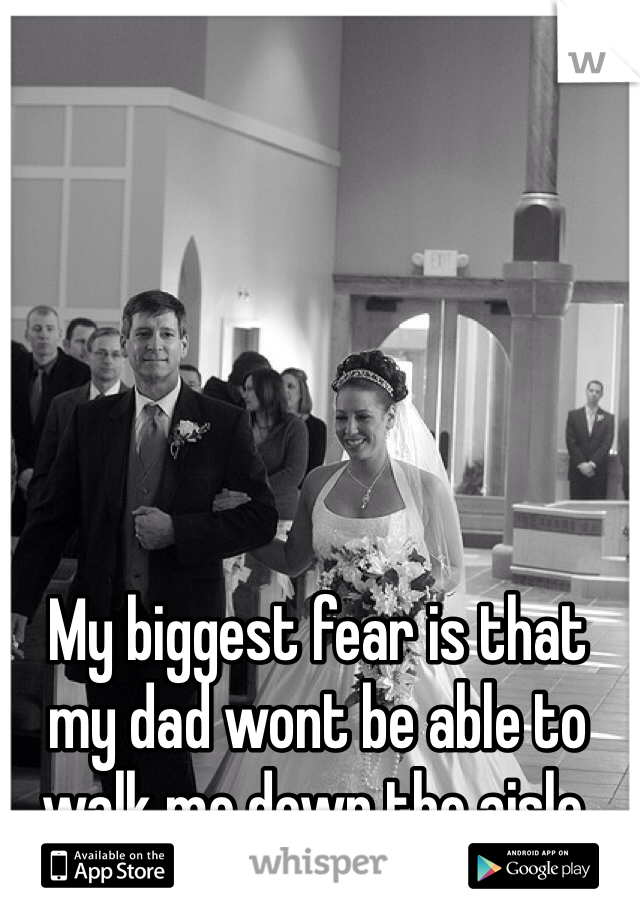 My biggest fear is that my dad wont be able to walk me down the aisle.
