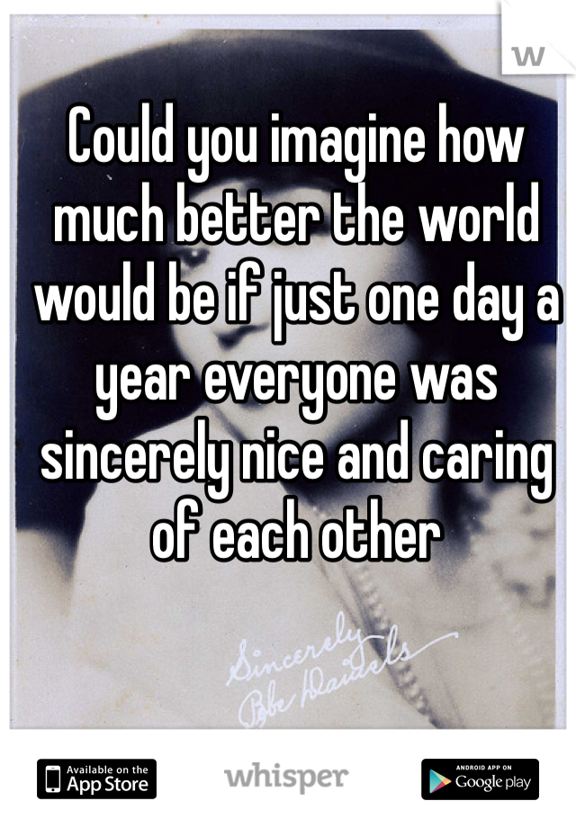 Could you imagine how much better the world would be if just one day a year everyone was sincerely nice and caring of each other