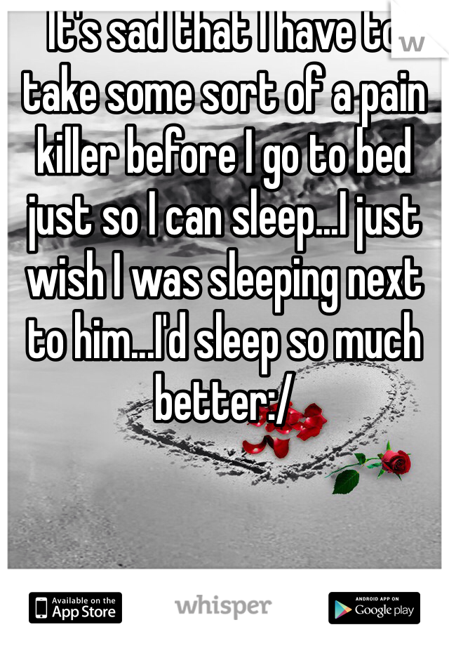 It's sad that I have to take some sort of a pain killer before I go to bed just so I can sleep...I just wish I was sleeping next to him...I'd sleep so much better:/