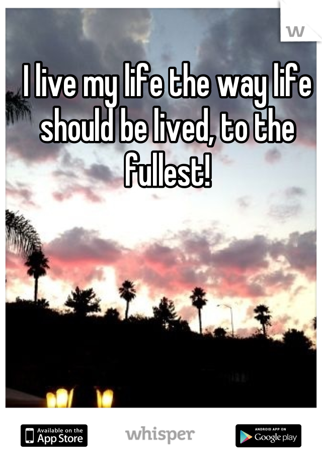 I live my life the way life should be lived, to the fullest!