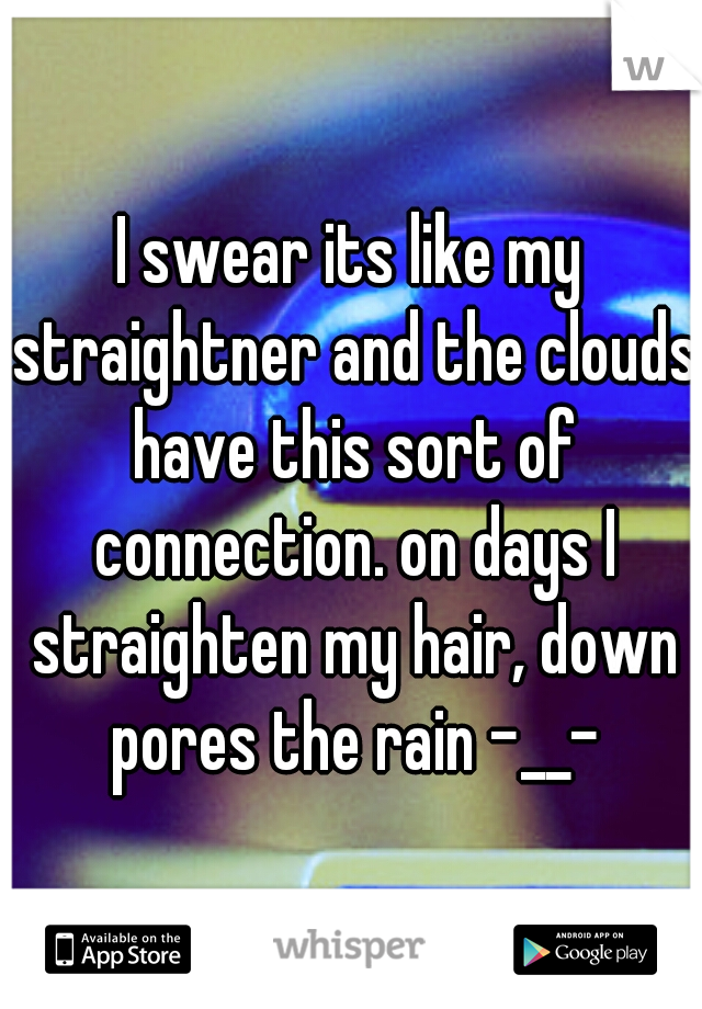 I swear its like my straightner and the clouds have this sort of connection. on days I straighten my hair, down pores the rain -__-