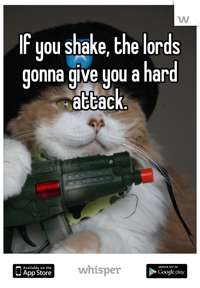 If you shake, the lords gonna give you a hard attack.