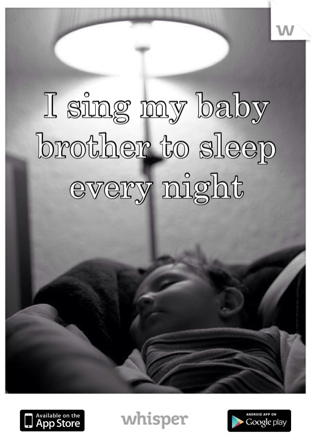 I sing my baby brother to sleep every night
