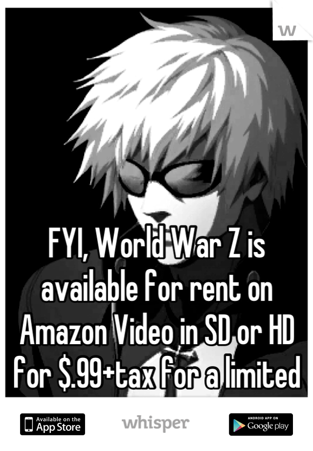 FYI, World War Z is available for rent on Amazon Video in SD or HD for $.99+tax for a limited time.