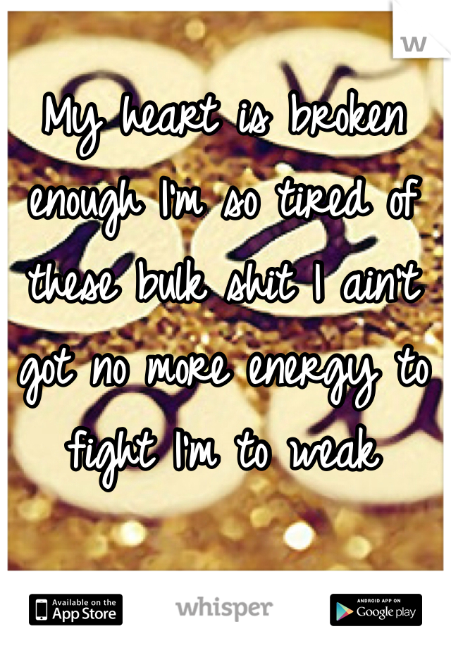 My heart is broken enough I'm so tired of these bulk shit I ain't got no more energy to fight I'm to weak