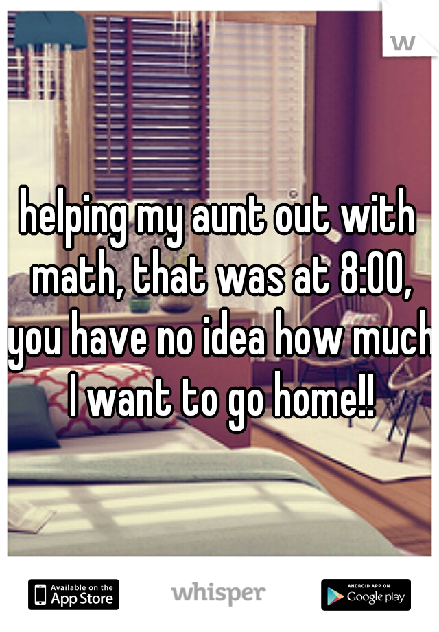 helping my aunt out with math, that was at 8:00, you have no idea how much I want to go home!!