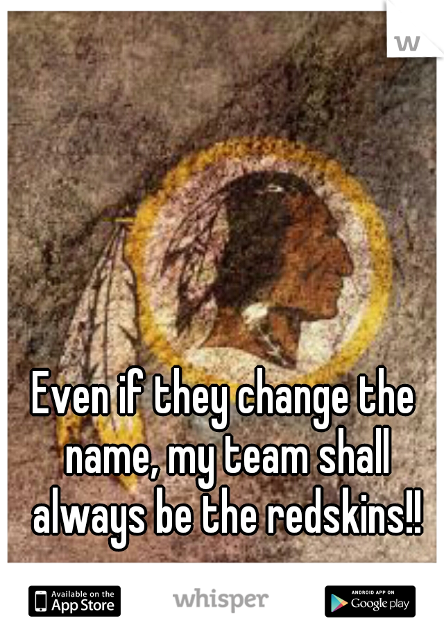 Even if they change the name, my team shall always be the redskins!!