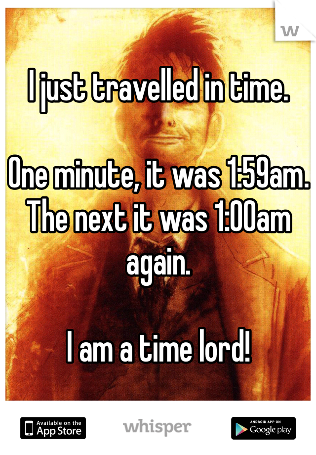 I just travelled in time.  One minute, it was 1:59am. The next it was 1:00am again.  I am a time lord!