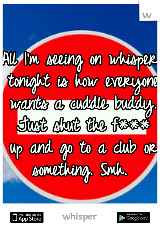 All I'm seeing on whisper tonight is how everyone wants a cuddle buddy. Just shut the f*** up and go to a club or something. Smh.