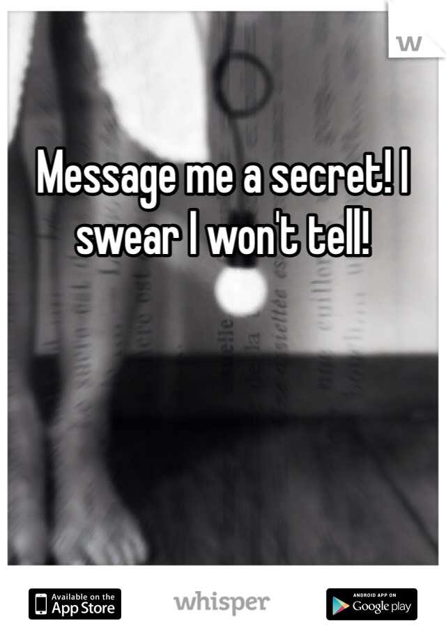 Message me a secret! I swear I won't tell!