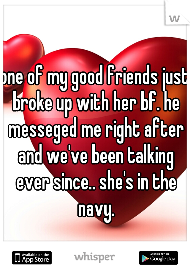 one of my good friends just broke up with her bf. he messeged me right after and we've been talking ever since.. she's in the navy.