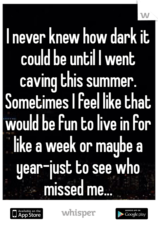 I never knew how dark it could be until I went caving this summer. Sometimes I feel like that would be fun to live in for like a week or maybe a year-just to see who missed me...