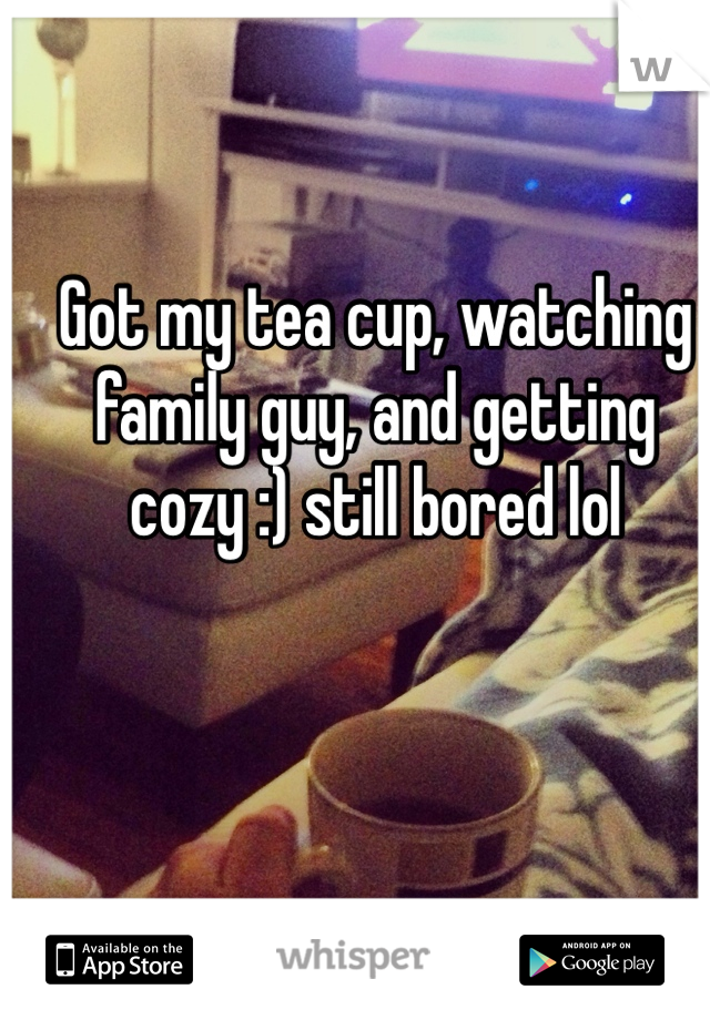 Got my tea cup, watching family guy, and getting cozy :) still bored lol