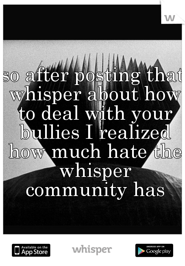 so after posting that whisper about how to deal with your bullies I realized how much hate the whisper community has