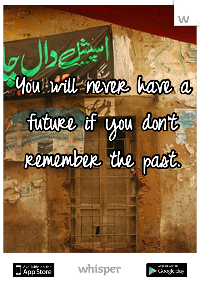You will never have a future if you don't remember the past.