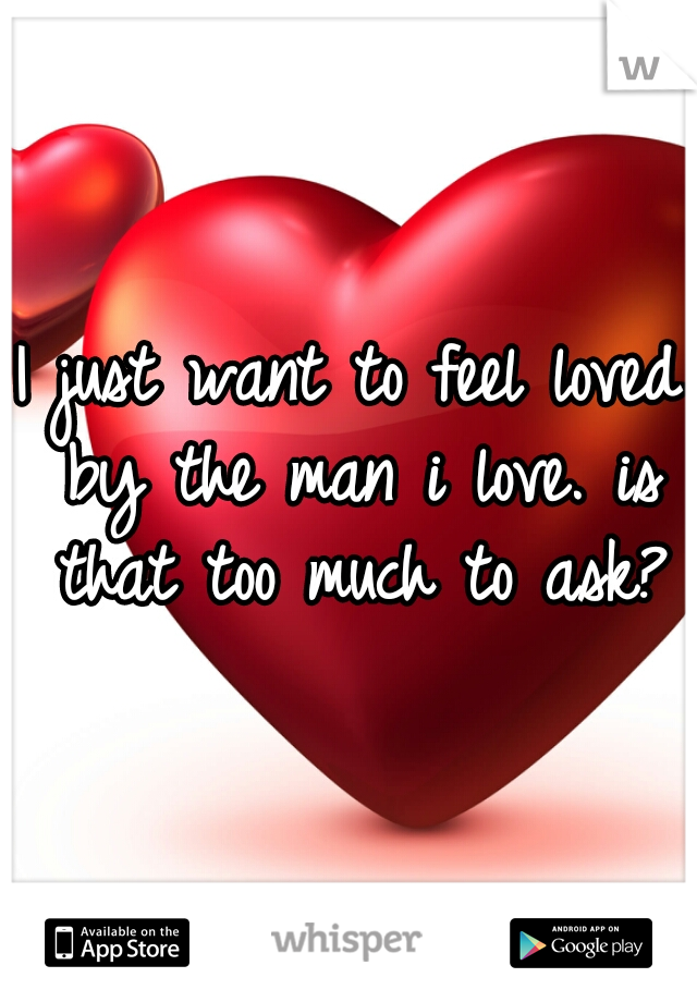 I just want to feel loved by the man i love. is that too much to ask?