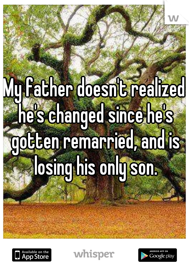 My father doesn't realized he's changed since he's gotten remarried, and is losing his only son.