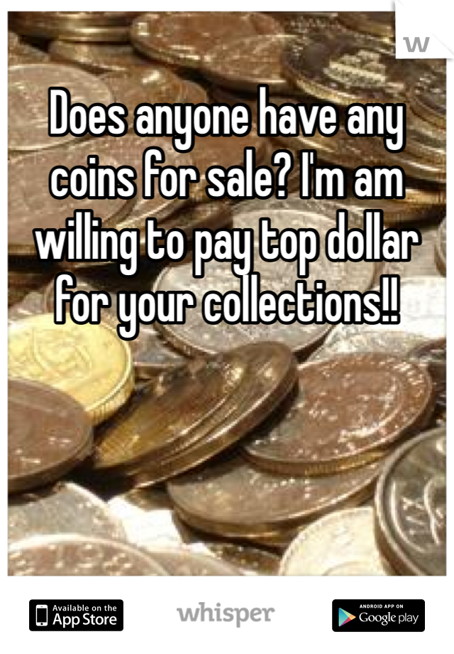 Does anyone have any coins for sale? I'm am willing to pay top dollar for your collections!!