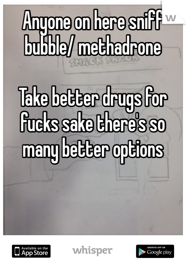 Anyone on here sniff bubble/ methadrone   Take better drugs for fucks sake there's so many better options