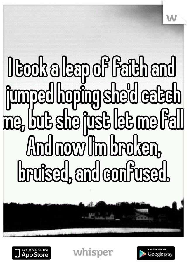 I took a leap of faith and jumped hoping she'd catch me, but she just let me fall. And now I'm broken, bruised, and confused.