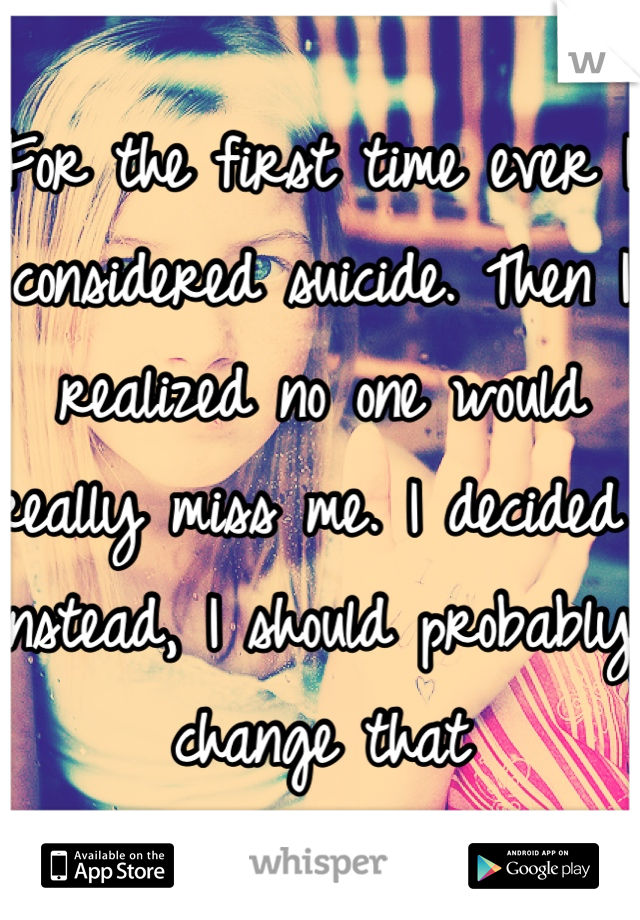 For the first time ever I considered suicide. Then I realized no one would really miss me. I decided instead, I should probably change that