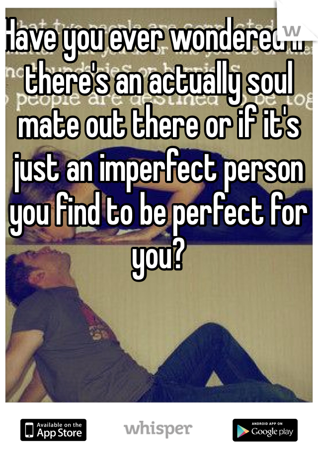 Have you ever wondered if there's an actually soul mate out there or if it's just an imperfect person you find to be perfect for you?