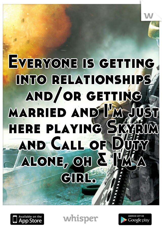 Everyone is getting into relationships and/or getting married and I'm just here playing Skyrim and Call of Duty alone, oh & I'm a girl.