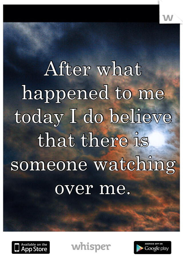 After what happened to me today I do believe that there is someone watching over me.