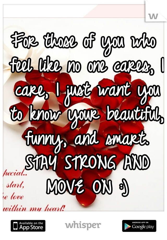 For those of you who feel like no one cares, I care, I just want you to know your beautiful, funny, and smart. STAY STRONG AND MOVE ON :)