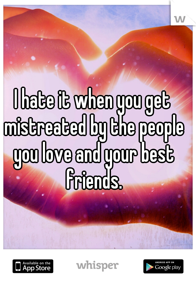 I hate it when you get mistreated by the people you love and your best friends.