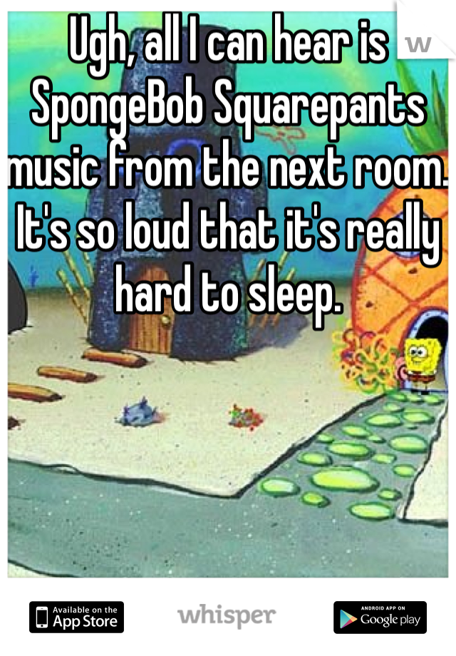 Ugh, all I can hear is SpongeBob Squarepants music from the next room. It's so loud that it's really hard to sleep.