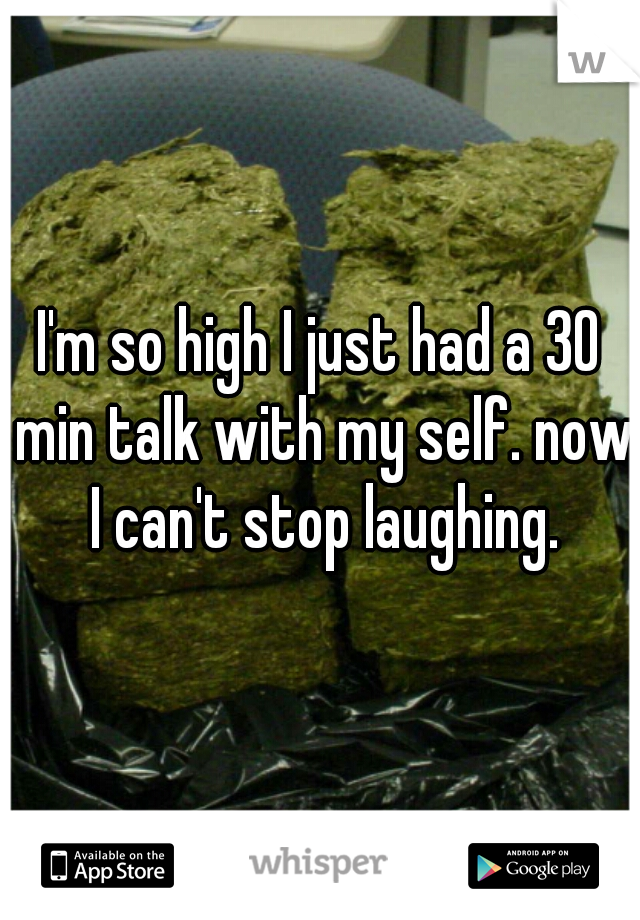 I'm so high I just had a 30 min talk with my self. now I can't stop laughing.