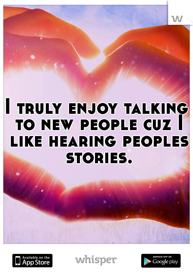 I truly enjoy talking to new people cuz I like hearing peoples stories.