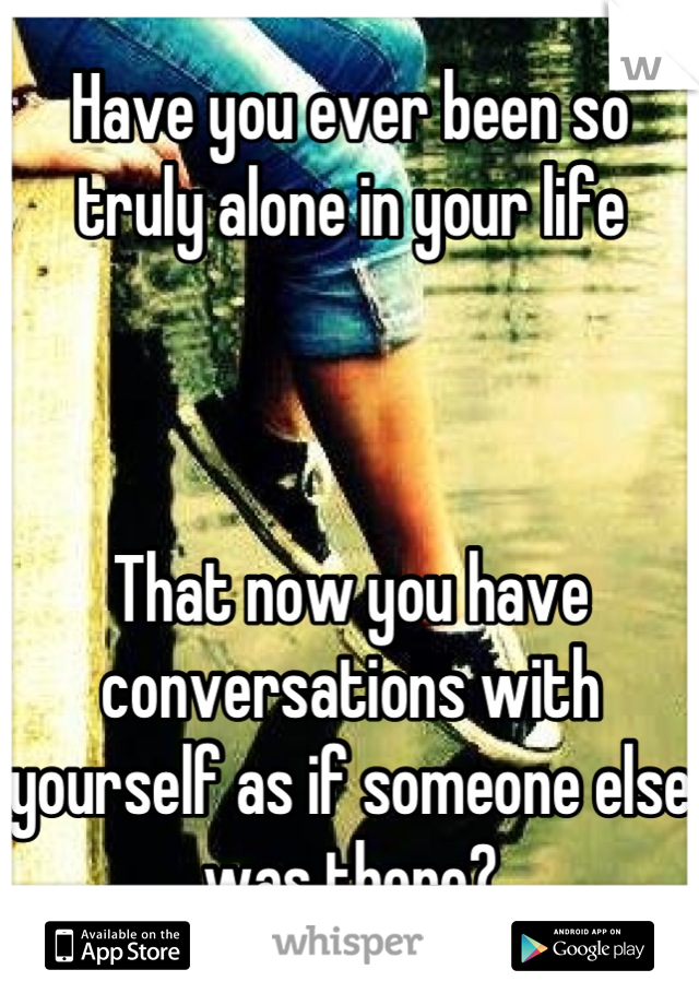 Have you ever been so truly alone in your life    That now you have conversations with yourself as if someone else was there?