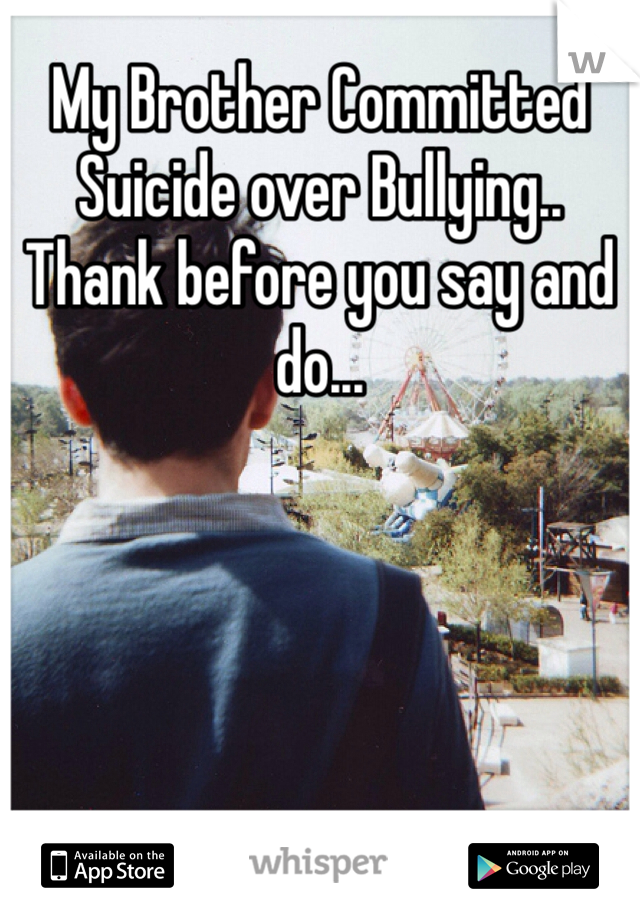 My Brother Committed Suicide over Bullying.. Thank before you say and do...