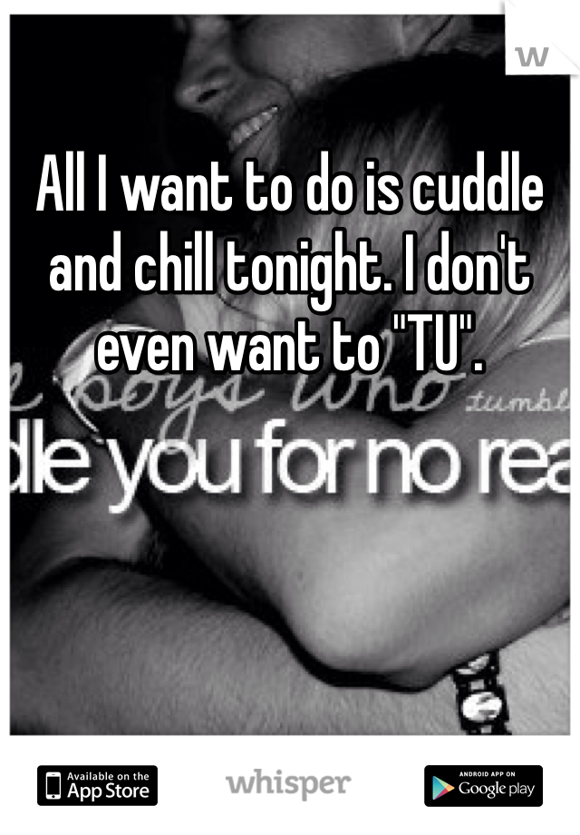 """All I want to do is cuddle and chill tonight. I don't even want to """"TU""""."""