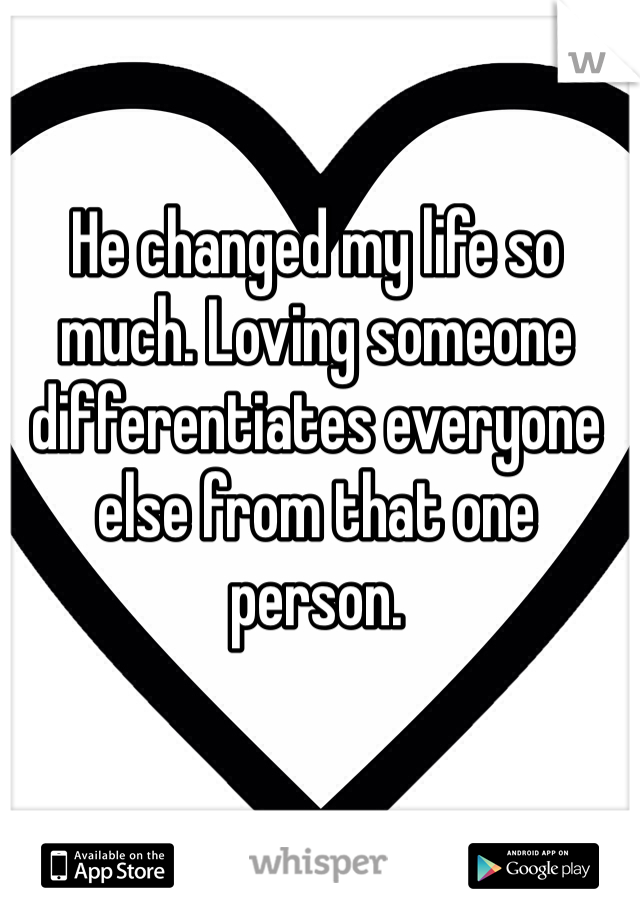 He changed my life so much. Loving someone differentiates everyone else from that one person.