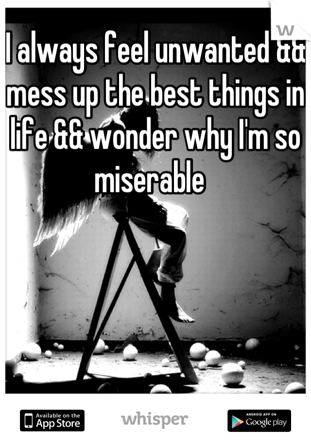 I always feel unwanted && mess up the best things in life && wonder why I'm so miserable