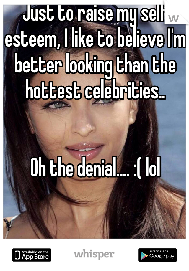 Just to raise my self esteem, I like to believe I'm better looking than the hottest celebrities..   Oh the denial.... :( lol