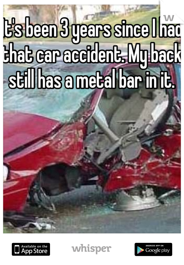 It's been 3 years since I had that car accident. My back still has a metal bar in it.