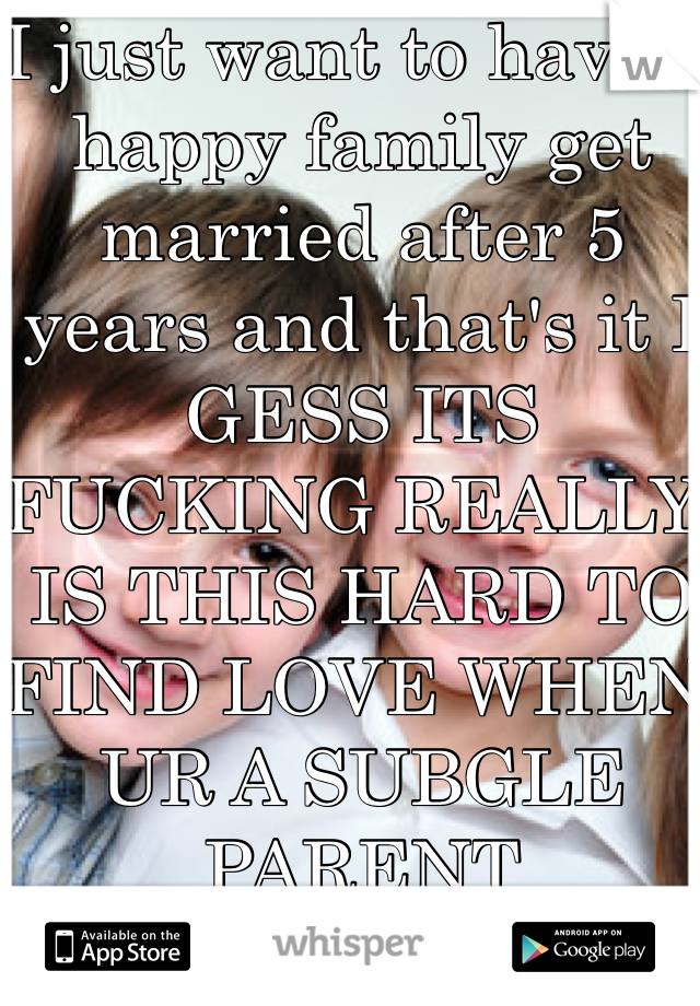 I just want to have a happy family get married after 5 years and that's it I GESS ITS FUCKING REALLY IS THIS HARD TO FIND LOVE WHEN UR A SUBGLE PARENT