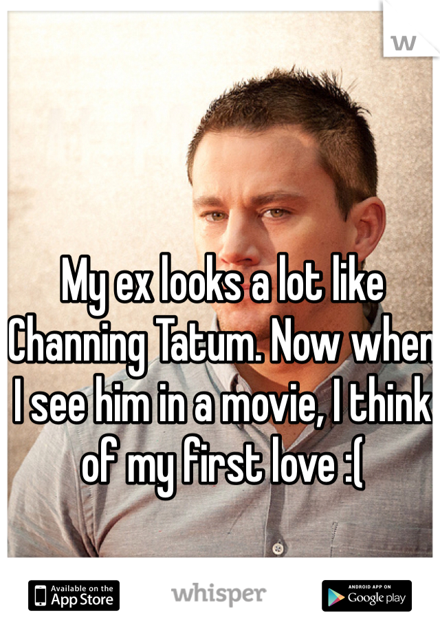 My ex looks a lot like Channing Tatum. Now when I see him in a movie, I think of my first love :(