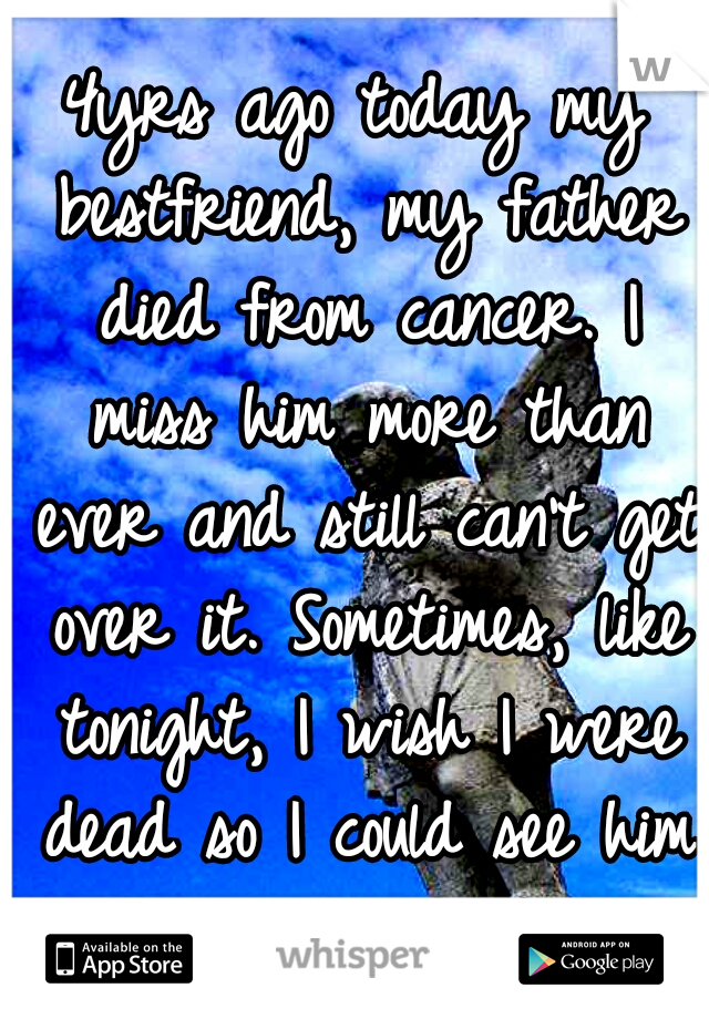 4yrs ago today my bestfriend, my father died from cancer. I miss him more than ever and still can't get over it. Sometimes, like tonight, I wish I were dead so I could see him again :'( :'(