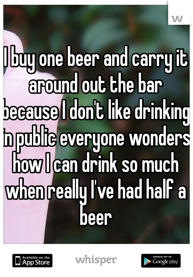 I buy one beer and carry it around out the bar because I don't like drinking in public everyone wonders how I can drink so much when really I've had half a beer